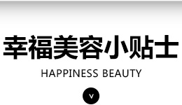 幸福美容小贴士HAPPINESS BEAUTY
