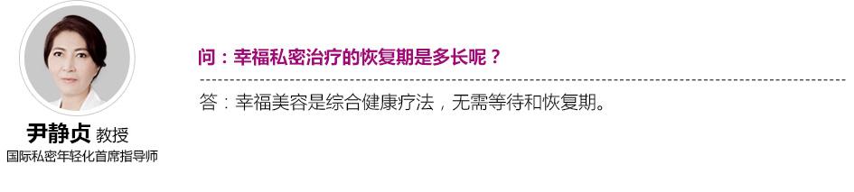 尹静贞教授国际私密年轻化首席指导师 问:幸福私密治疗的恢复期是多长呢?答:幸福美容是综合健康疗法,无需等待和恢复期。